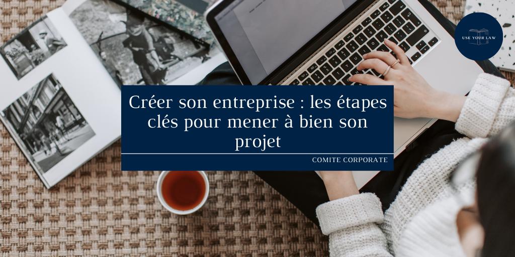 Créer son entreprise : les étapes clés pour mener à bien son projet