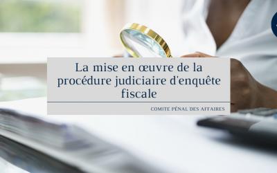 La mise en œuvre de la procédure judiciaire d'enquête fiscale