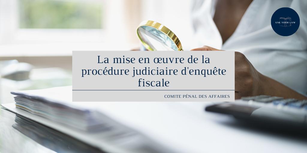 La mise en œuvre de la procédure judiciaire d'enquête fiscale.