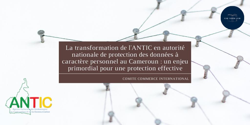 La transformation de l'ANTIC en autorité nationale de protection des données à caractère personnel au Cameroun : un enjeu primordial pour une protection effective