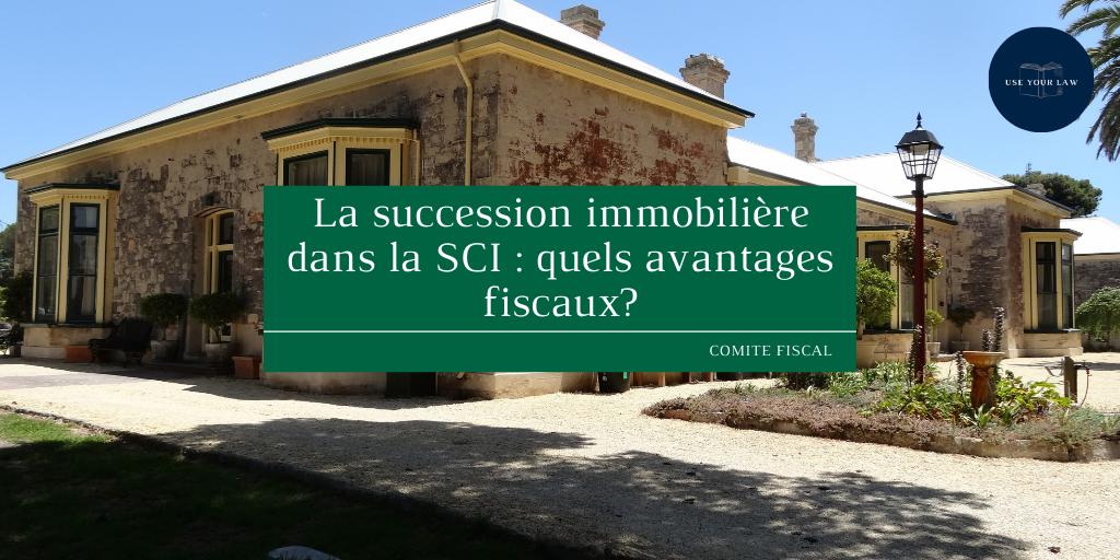 La succession immobilière dans la SCI : quels avantages fiscaux?