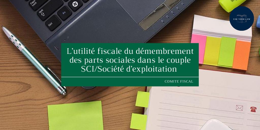 L'utilité fiscale du démembrement des parts sociales dans le couple SCI/Société d'exploitation