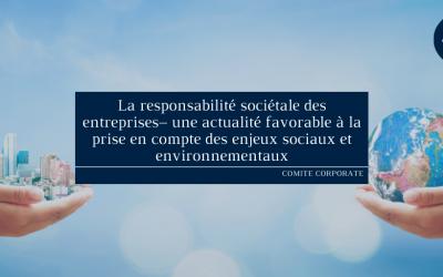 La responsabilité sociétale des entreprises– une actualité favorable à la prise en compte des enjeux sociaux et environnementaux